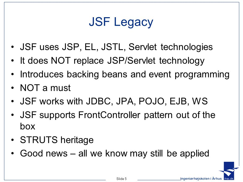 Ingeniørhøjskolen i Århus Slide 5 JSF Legacy JSF uses JSP, EL, JSTL, Servlet technologies It does NOT replace JSP/Servlet technology Introduces backing beans and event programming NOT a must JSF works with JDBC, JPA, POJO, EJB, WS JSF supports FrontController pattern out of the box STRUTS heritage Good news – all we know may still be applied