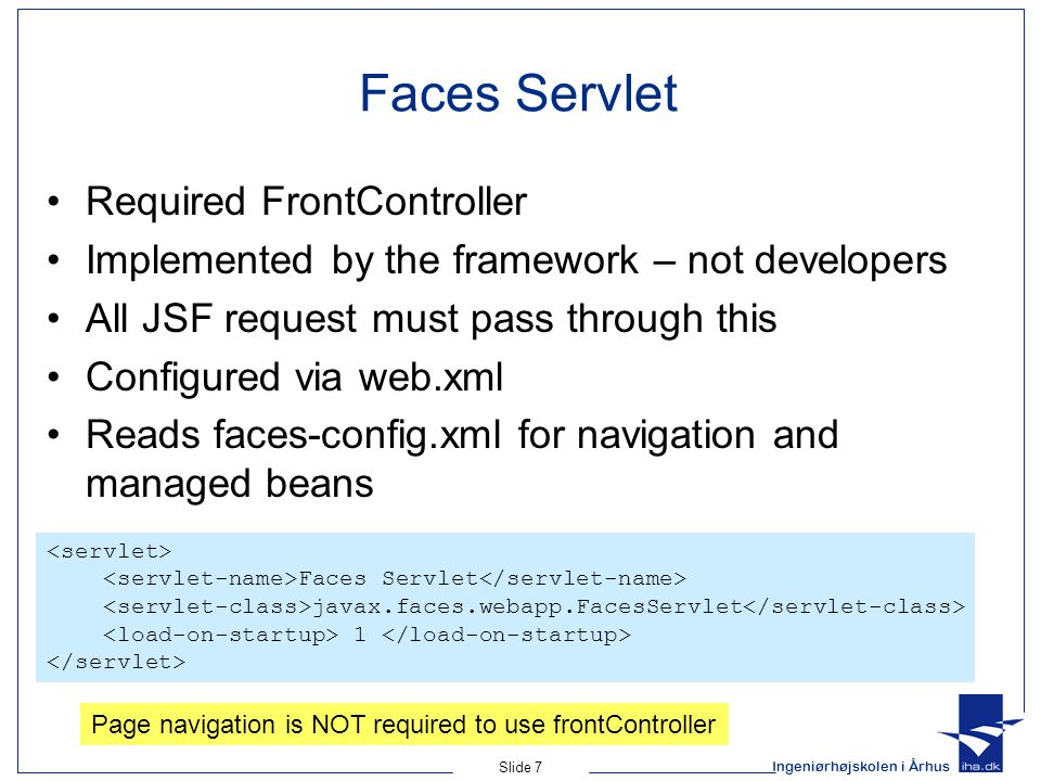 Ingeniørhøjskolen i Århus Slide 7 Faces Servlet Required FrontController Implemented by the framework – not developers All JSF request must pass through this Configured via web.xml Reads faces-config.xml for navigation and managed beans Faces Servlet javax.faces.webapp.FacesServlet 1 Page navigation is NOT required to use frontController