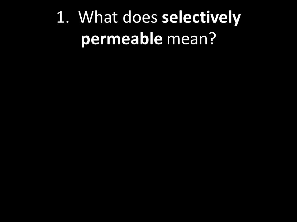 1. What does selectively permeable mean?