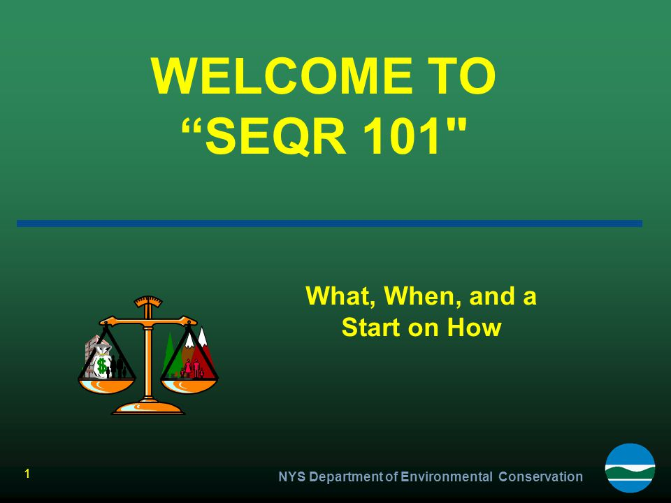 """NYS Department of Environmental Conservation 1 WELCOME TO """"SEQR 101"""