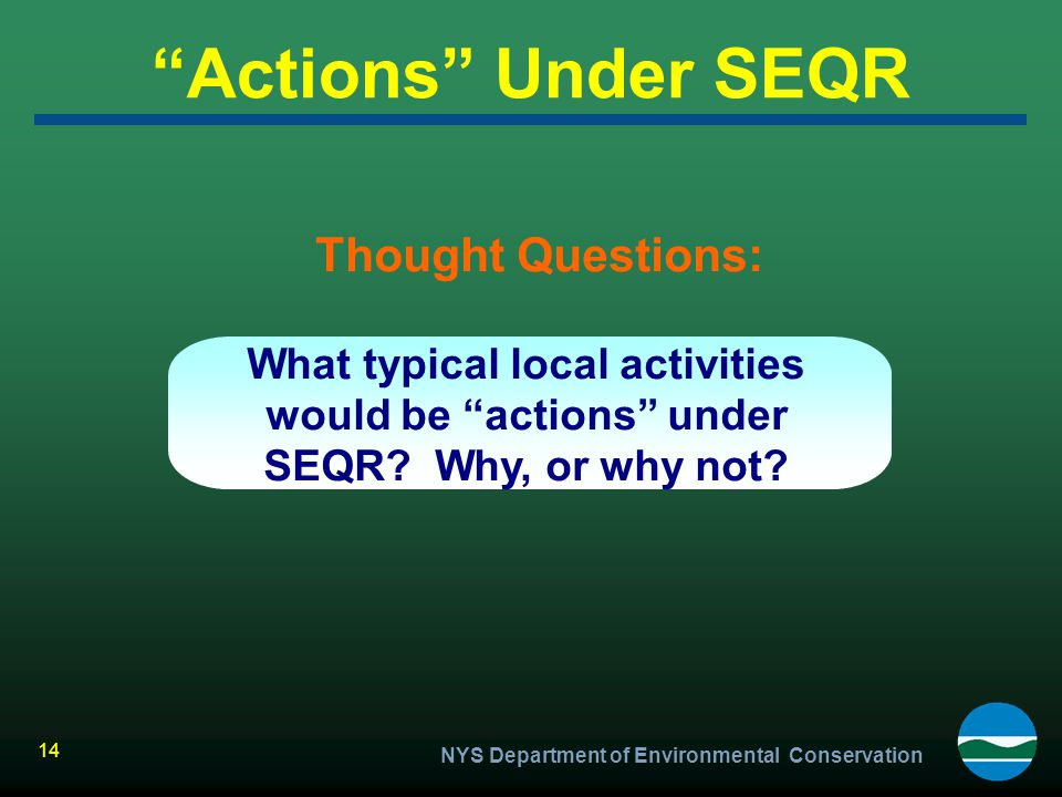 """NYS Department of Environmental Conservation 14 """"Actions"""" Under SEQR Thought Questions: What typical local activities would be """"actions"""" under SEQR? W"""