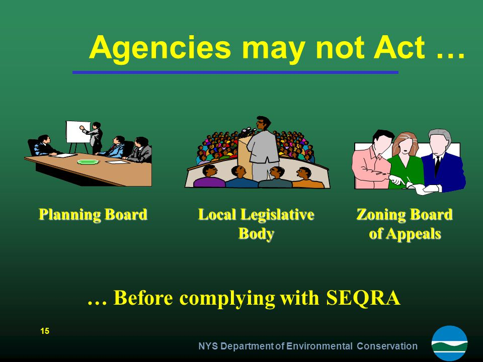 Agencies may not Act … … Before complying with SEQRA Planning Board Local Legislative Body Zoning Board of Appeals 15 NYS Department of Environmental