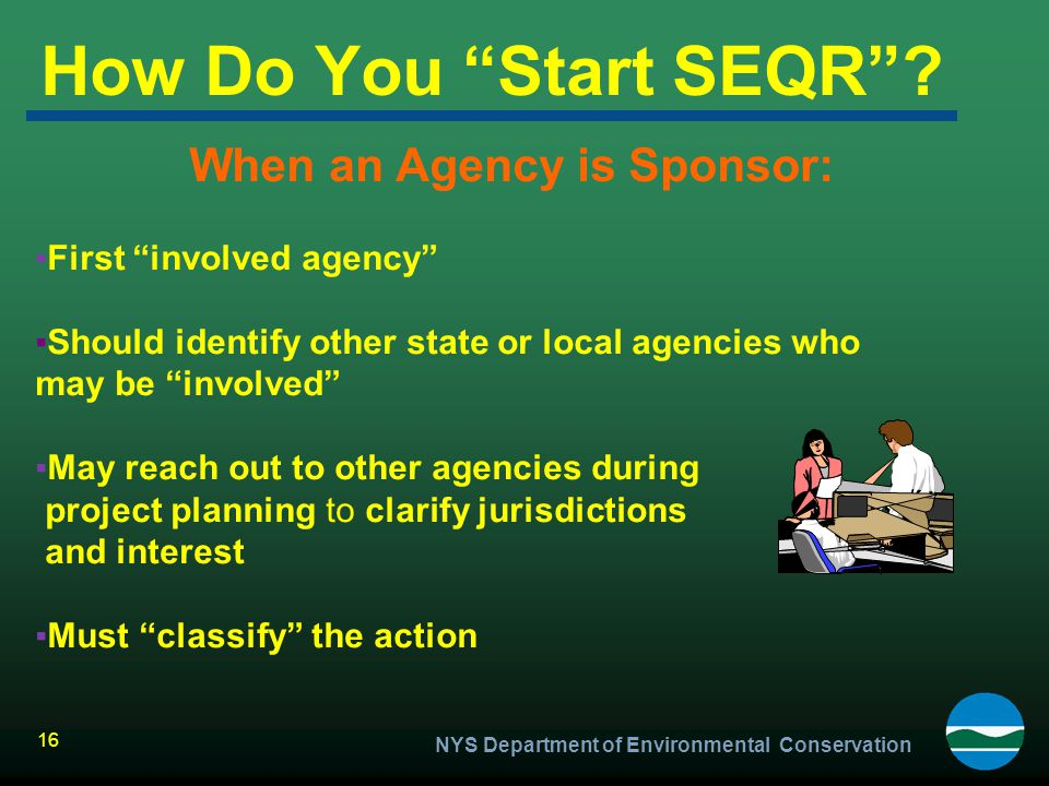 """16 How Do You """"Start SEQR""""? When an Agency is Sponsor: ▪First """"involved agency"""" ▪Should identify other state or local agencies who may be """"involved"""" ▪"""