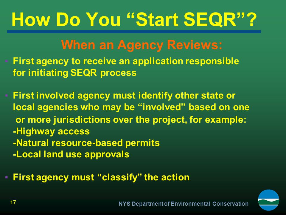 """NYS Department of Environmental Conservation 17 How Do You """"Start SEQR""""? When an Agency Reviews: ▪First agency to receive an application responsible f"""