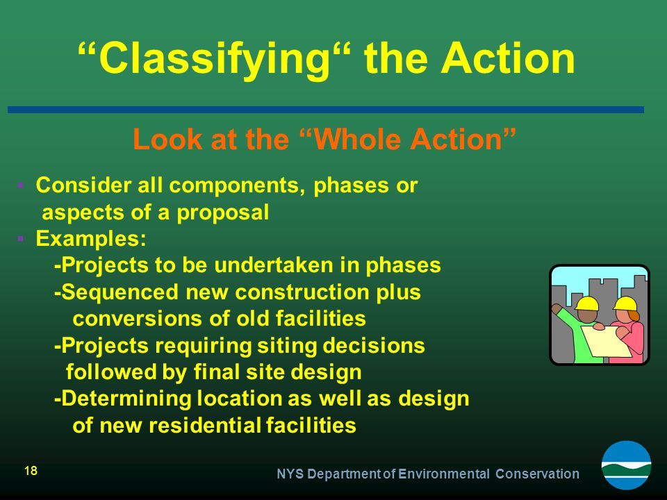 """NYS Department of Environmental Conservation 18 """"Classifying"""" the Action Look at the """"Whole Action"""" ▪Consider all components, phases or aspects of a p"""