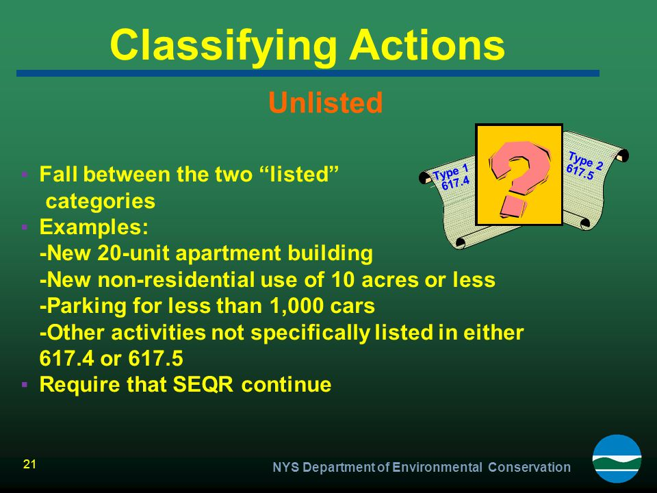 """NYS Department of Environmental Conservation 21 Classifying Actions Unlisted ▪Fall between the two """"listed"""" categories ▪Examples: -New 20-unit apartme"""