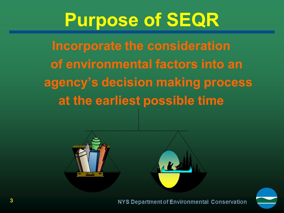 NYS Department of Environmental Conservation 3 Purpose of SEQR Incorporate the consideration of environmental factors into an agency's decision making
