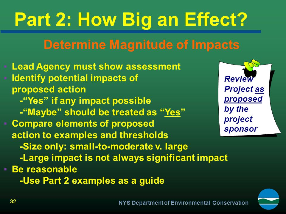NYS Department of Environmental Conservation 32 Part 2: How Big an Effect? Determine Magnitude of Impacts ▪Lead Agency must show assessment ▪Identify
