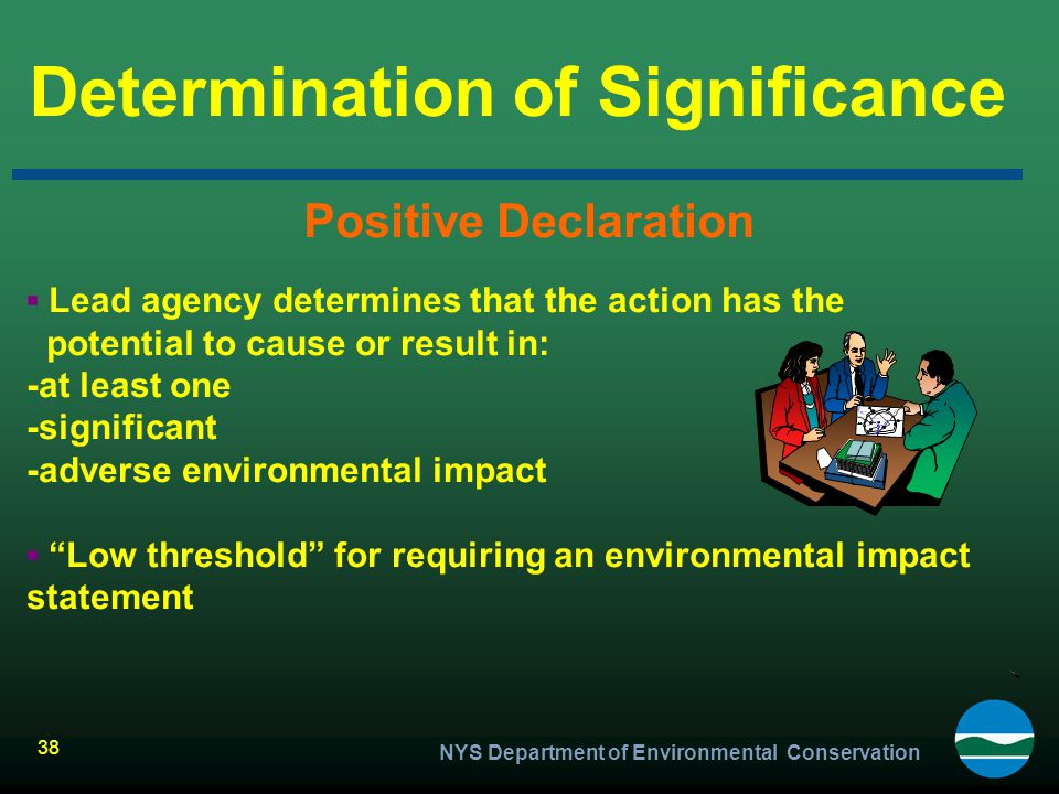 NYS Department of Environmental Conservation 38 Determination of Significance Positive Declaration ▪ Lead agency determines that the action has the po