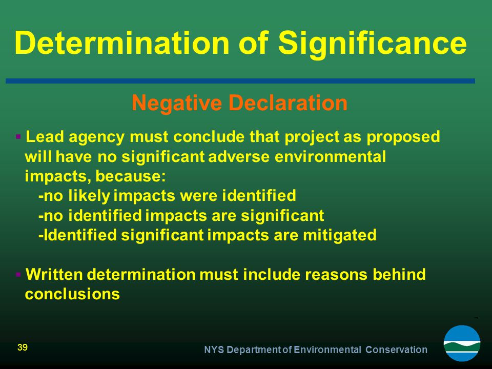 NYS Department of Environmental Conservation 39 Determination of Significance Negative Declaration ▪ Lead agency must conclude that project as propose