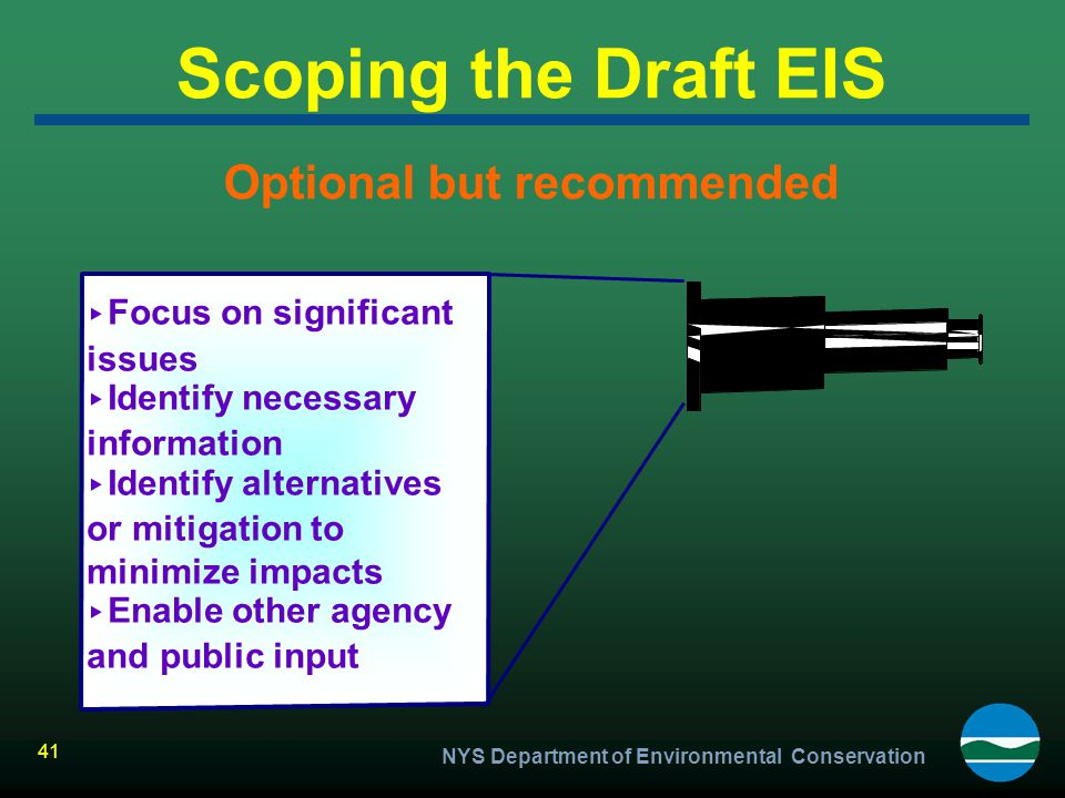 NYS Department of Environmental Conservation 41 Scoping the Draft EIS Optional but recommended ▸ Focus on significant issues ▸ Identify necessary info