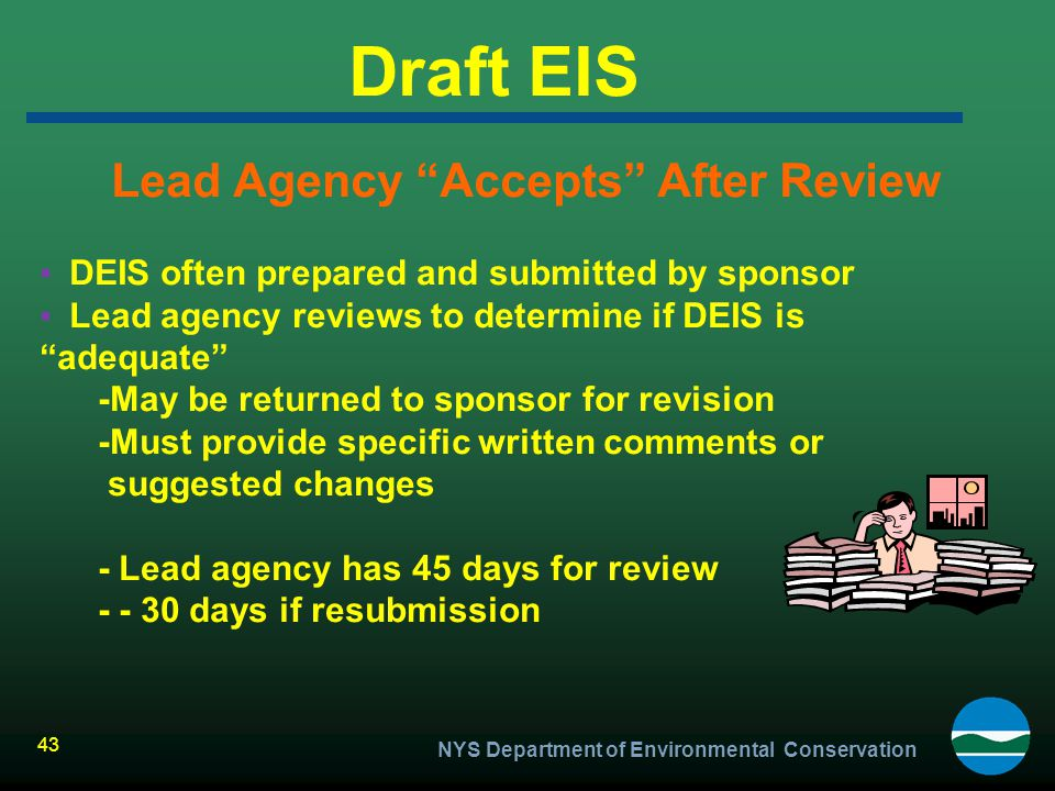 """NYS Department of Environmental Conservation 43 Draft EIS Lead Agency """"Accepts"""" After Review ▪DEIS often prepared and submitted by sponsor ▪Lead agenc"""