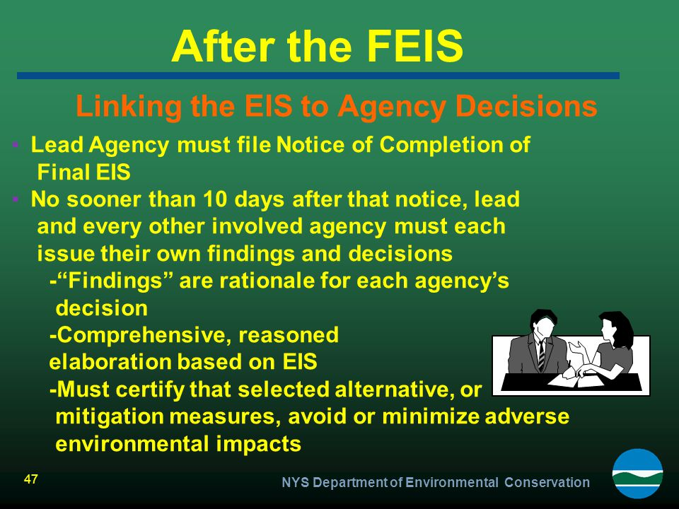 NYS Department of Environmental Conservation 47 After the FEIS Linking the EIS to Agency Decisions ▪Lead Agency must file Notice of Completion of Fina