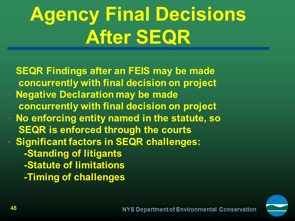 NYS Department of Environmental Conservation 48 Agency Final Decisions After SEQR ▪SEQR Findings after an FEIS may be made concurrently with final dec