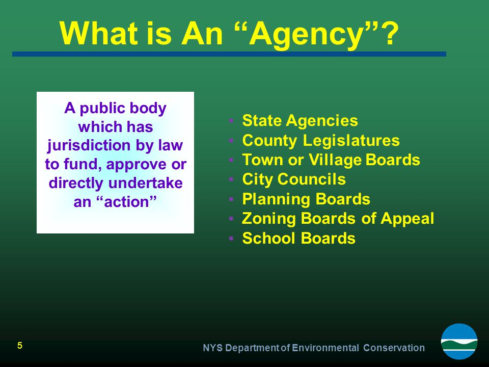 """NYS Department of Environmental Conservation 5 What is An """"Agency""""? ▪State Agencies ▪County Legislatures ▪Town or Village Boards ▪City Councils ▪Plann"""