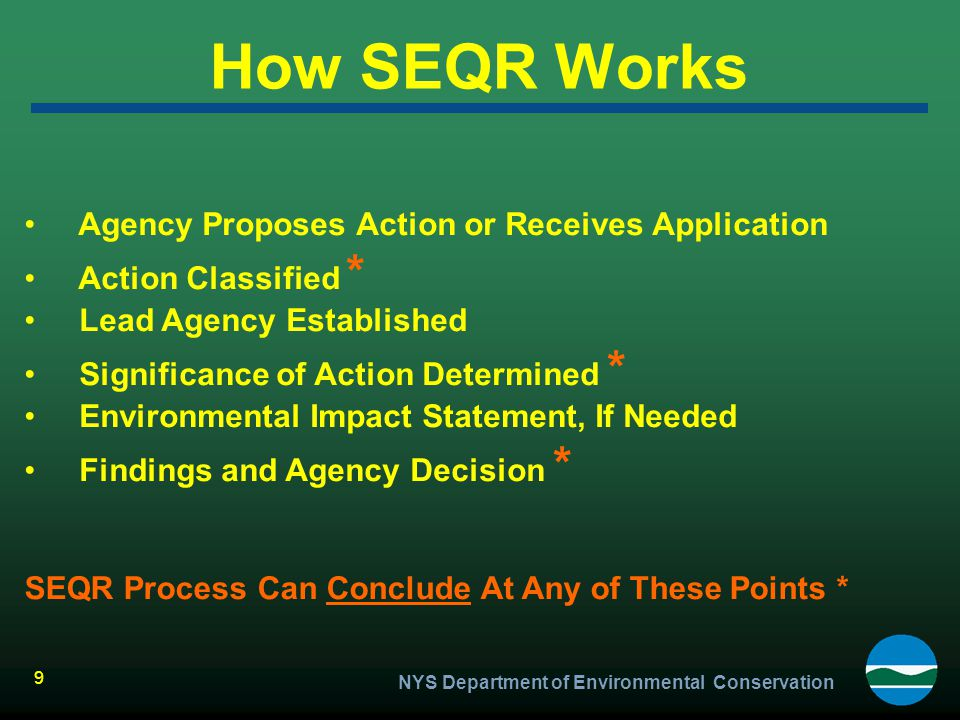NYS Department of Environmental Conservation 9 How SEQR Works Agency Proposes Action or Receives Application Action Classified * Lead Agency Establish