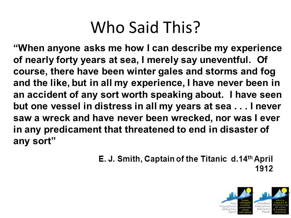 """Who Said This? """"When anyone asks me how I can describe my experience of nearly forty years at sea, I merely say uneventful. Of course, there have been"""