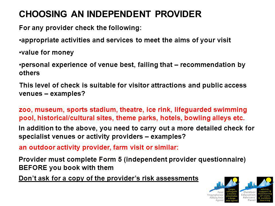 CHOOSING AN INDEPENDENT PROVIDER For any provider check the following: appropriate activities and services to meet the aims of your visit value for money personal experience of venue best, failing that – recommendation by others This level of check is suitable for visitor attractions and public access venues – examples.