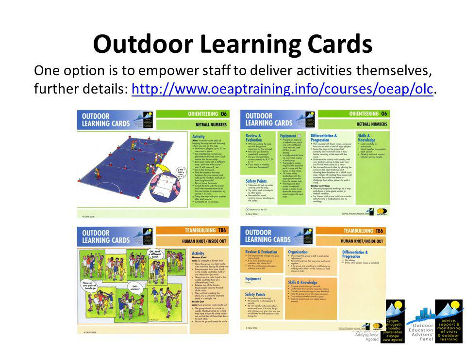 Outdoor Learning Cards One option is to empower staff to deliver activities themselves, further details: http://www.oeaptraining.info/courses/oeap/olc.http://www.oeaptraining.info/courses/oeap/olc