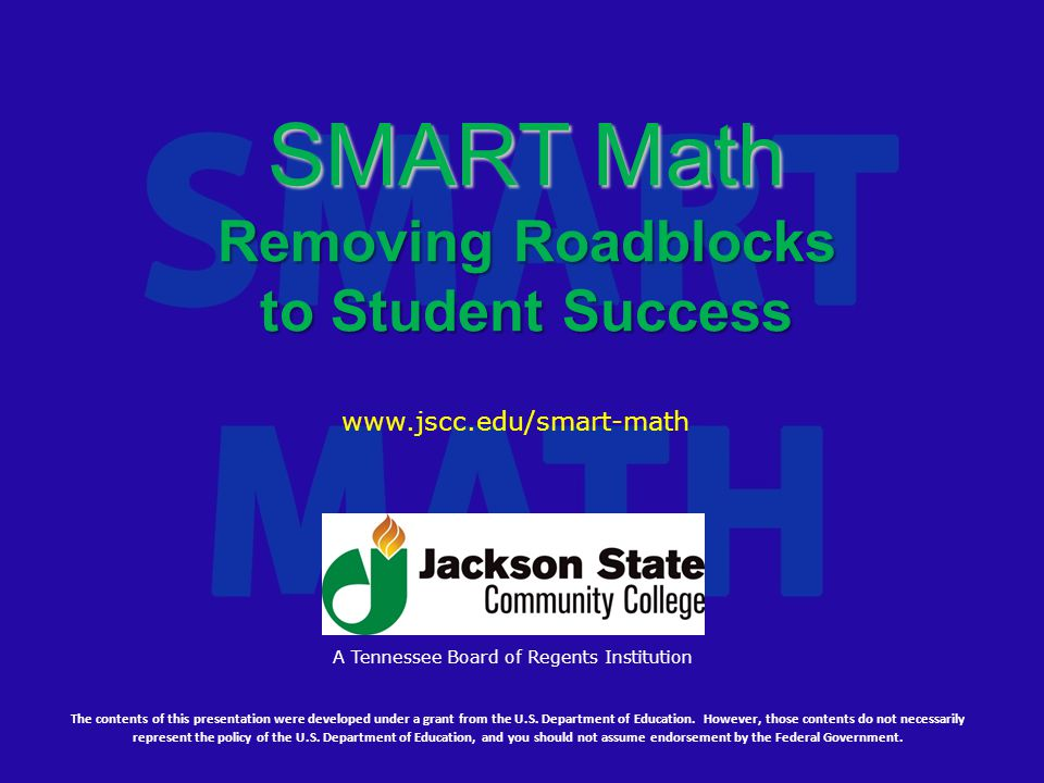 SMART Math Removing Roadblocks to Student Success The contents of this presentation were developed under a grant from the U.S.