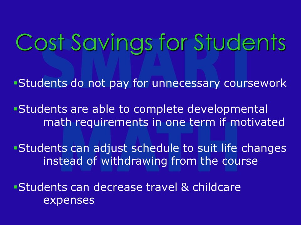 Cost Savings for Students  Students do not pay for unnecessary coursework  Students are able to complete developmental math requirements in one term if motivated  Students can adjust schedule to suit life changes instead of withdrawing from the course  Students can decrease travel & childcare expenses