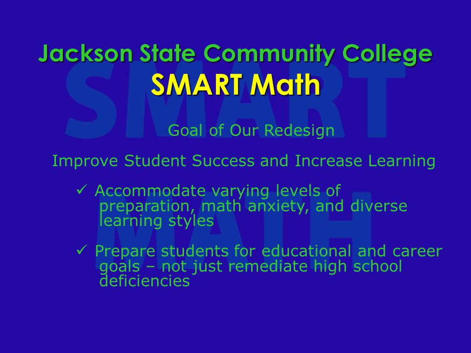 Jackson State Community College SMART Math Goal of Our Redesign Improve Student Success and Increase Learning Accommodate varying levels of preparation, math anxiety, and diverse learning styles Prepare students for educational and career goals – not just remediate high school deficiencies