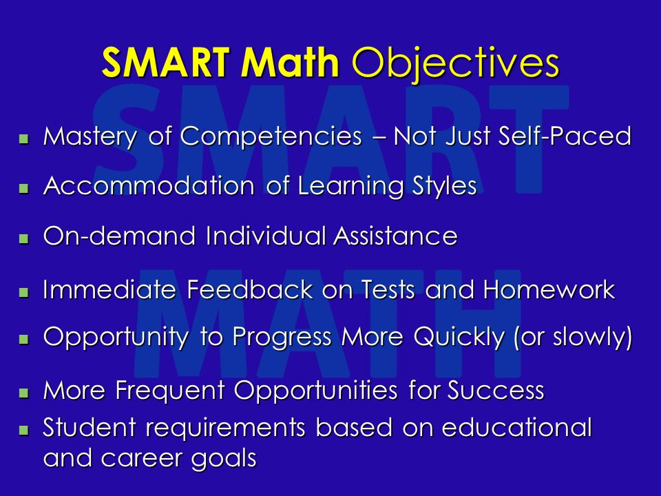 SMART Math Objectives Mastery of Competencies – Not Just Self-Paced Mastery of Competencies – Not Just Self-Paced Accommodation of Learning Styles Accommodation of Learning Styles On-demand Individual Assistance On-demand Individual Assistance Immediate Feedback on Tests and Homework Immediate Feedback on Tests and Homework Opportunity to Progress More Quickly (or slowly) Opportunity to Progress More Quickly (or slowly) More Frequent Opportunities for Success More Frequent Opportunities for Success Student requirements based on educational and career goals Student requirements based on educational and career goals