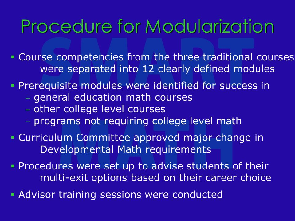  Course competencies from the three traditional courses were separated into 12 clearly defined modules  Prerequisite modules were identified for success in ‒ general education math courses ‒ other college level courses ‒ programs not requiring college level math  Curriculum Committee approved major change in Developmental Math requirements  Procedures were set up to advise students of their multi-exit options based on their career choice  Advisor training sessions were conducted Procedure for Modularization