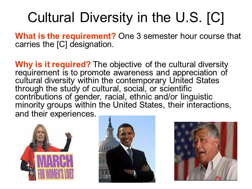 Cultural Diversity in the U.S. [C] What is the requirement? One 3 semester hour course that carries the [C] designation. Why is it required? The objec