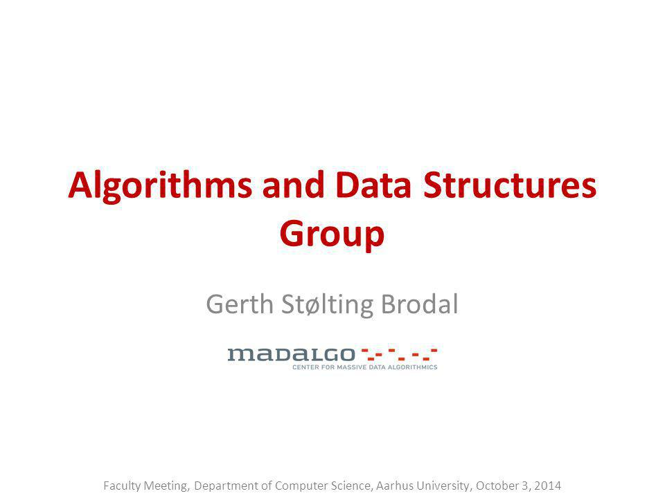 Algorithms and Data Structures Group Gerth Stølting Brodal Faculty Meeting, Department of Computer Science, Aarhus University, October 3, 2014