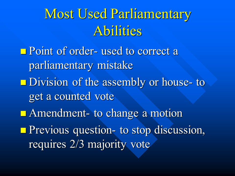 Most Used Parliamentary Abilities Point of order- used to correct a parliamentary mistake Point of order- used to correct a parliamentary mistake Division of the assembly or house- to get a counted vote Division of the assembly or house- to get a counted vote Amendment- to change a motion Amendment- to change a motion Previous question- to stop discussion, requires 2/3 majority vote Previous question- to stop discussion, requires 2/3 majority vote