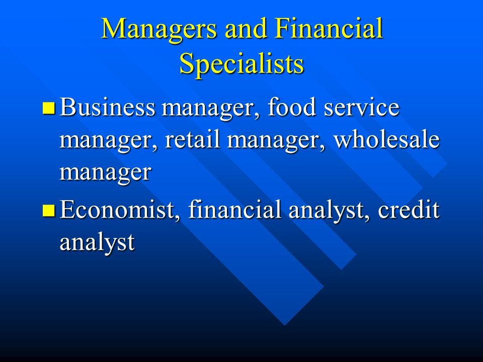 Managers and Financial Specialists Business manager, food service manager, retail manager, wholesale manager Business manager, food service manager, r