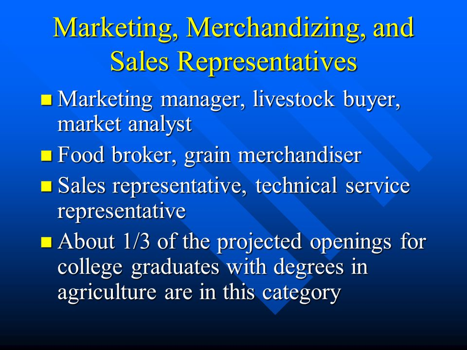 Marketing, Merchandizing, and Sales Representatives Marketing manager, livestock buyer, market analyst Marketing manager, livestock buyer, market analyst Food broker, grain merchandiser Food broker, grain merchandiser Sales representative, technical service representative Sales representative, technical service representative About 1/3 of the projected openings for college graduates with degrees in agriculture are in this category About 1/3 of the projected openings for college graduates with degrees in agriculture are in this category