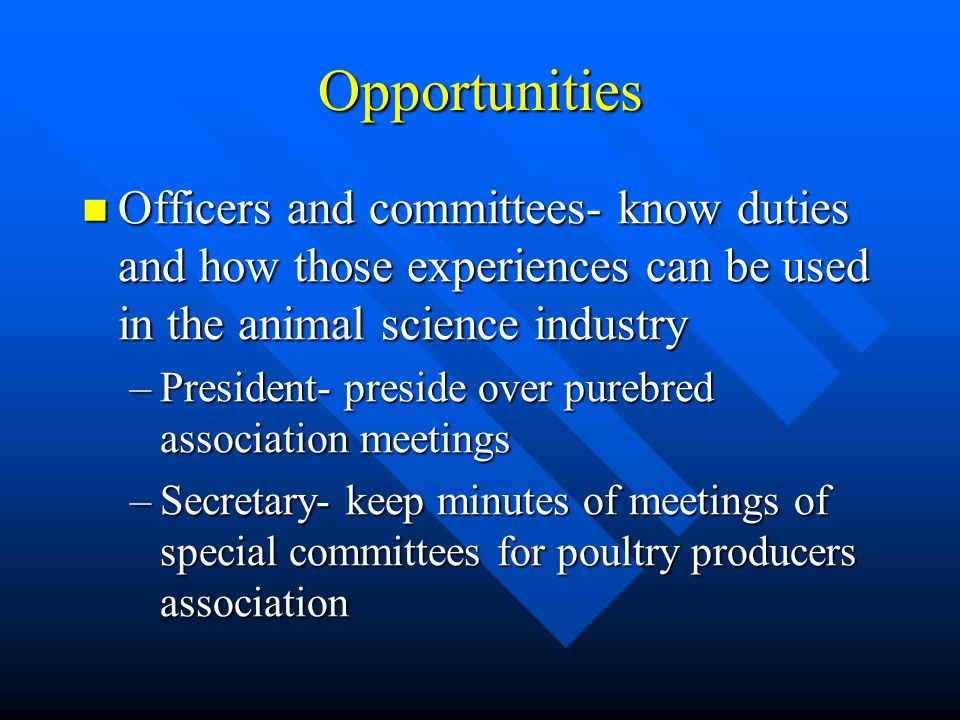 Opportunities Officers and committees- know duties and how those experiences can be used in the animal science industry Officers and committees- know duties and how those experiences can be used in the animal science industry –President- preside over purebred association meetings –Secretary- keep minutes of meetings of special committees for poultry producers association