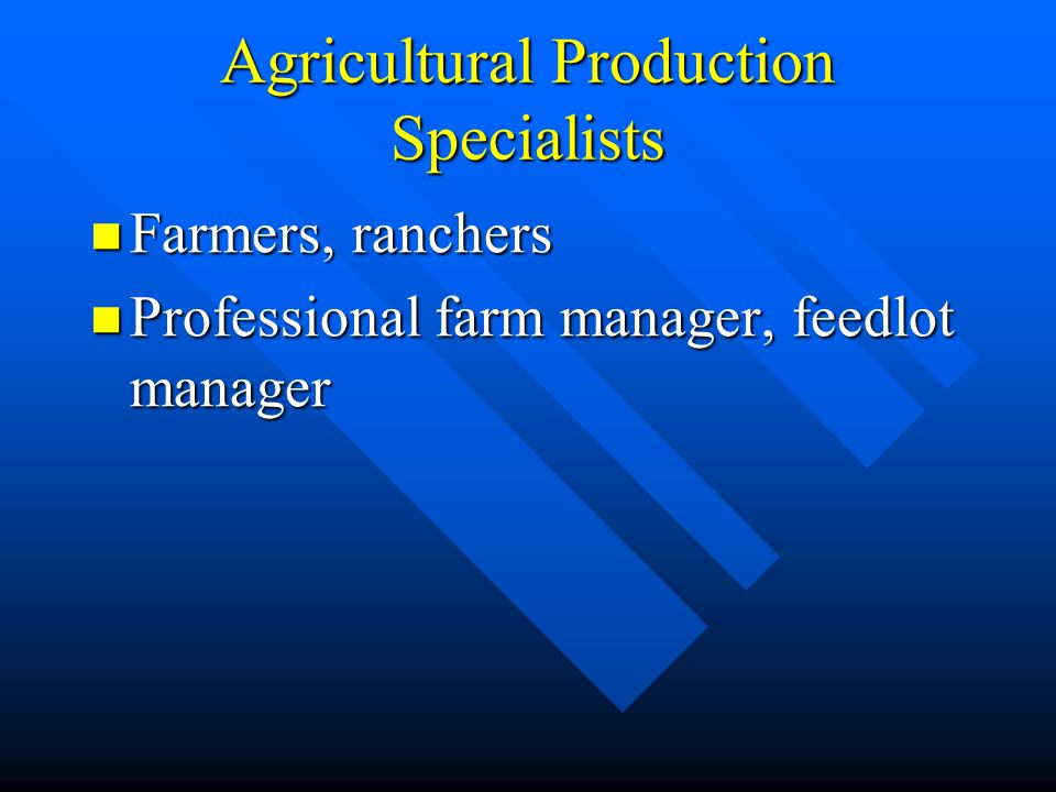 Agricultural Production Specialists Farmers, ranchers Farmers, ranchers Professional farm manager, feedlot manager Professional farm manager, feedlot