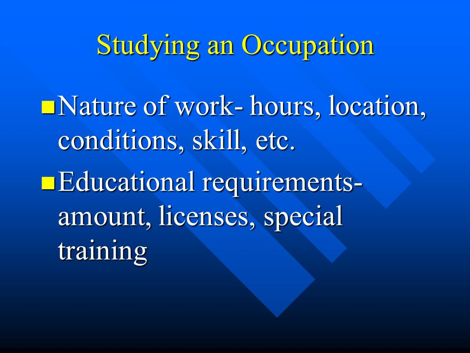 Studying an Occupation Nature of work- hours, location, conditions, skill, etc.