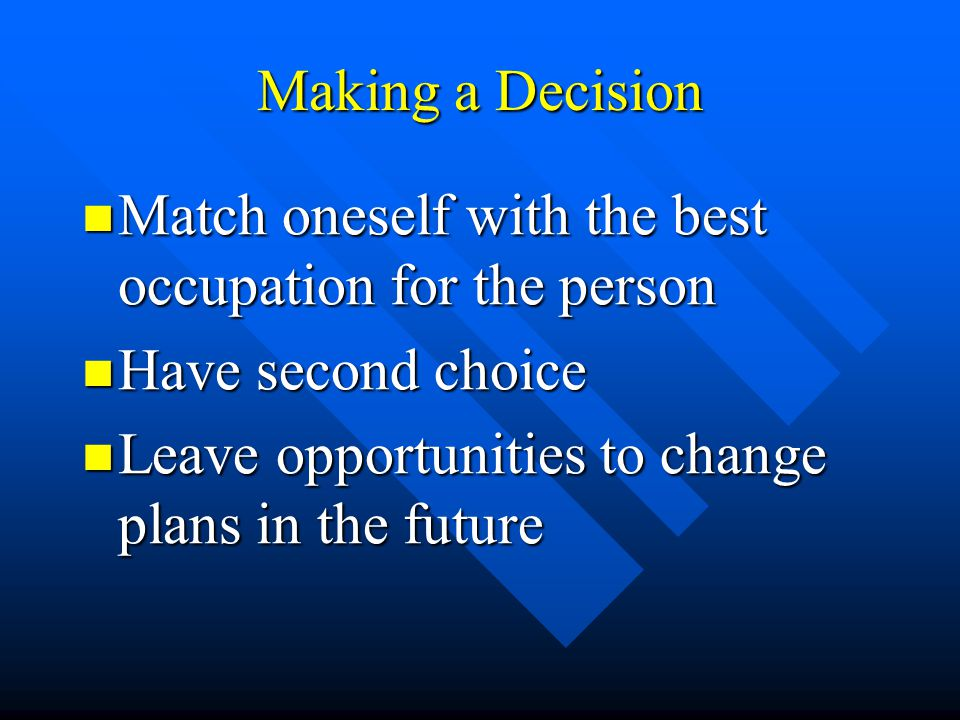 Making a Decision Match oneself with the best occupation for the person Match oneself with the best occupation for the person Have second choice Have second choice Leave opportunities to change plans in the future Leave opportunities to change plans in the future