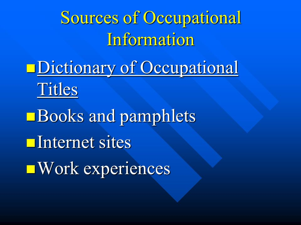 Sources of Occupational Information Dictionary of Occupational Titles Dictionary of Occupational Titles Books and pamphlets Books and pamphlets Internet sites Internet sites Work experiences Work experiences