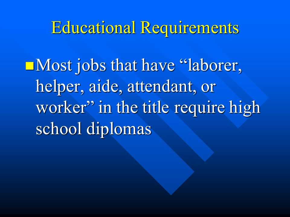 Educational Requirements Most jobs that have laborer, helper, aide, attendant, or worker in the title require high school diplomas Most jobs that have laborer, helper, aide, attendant, or worker in the title require high school diplomas
