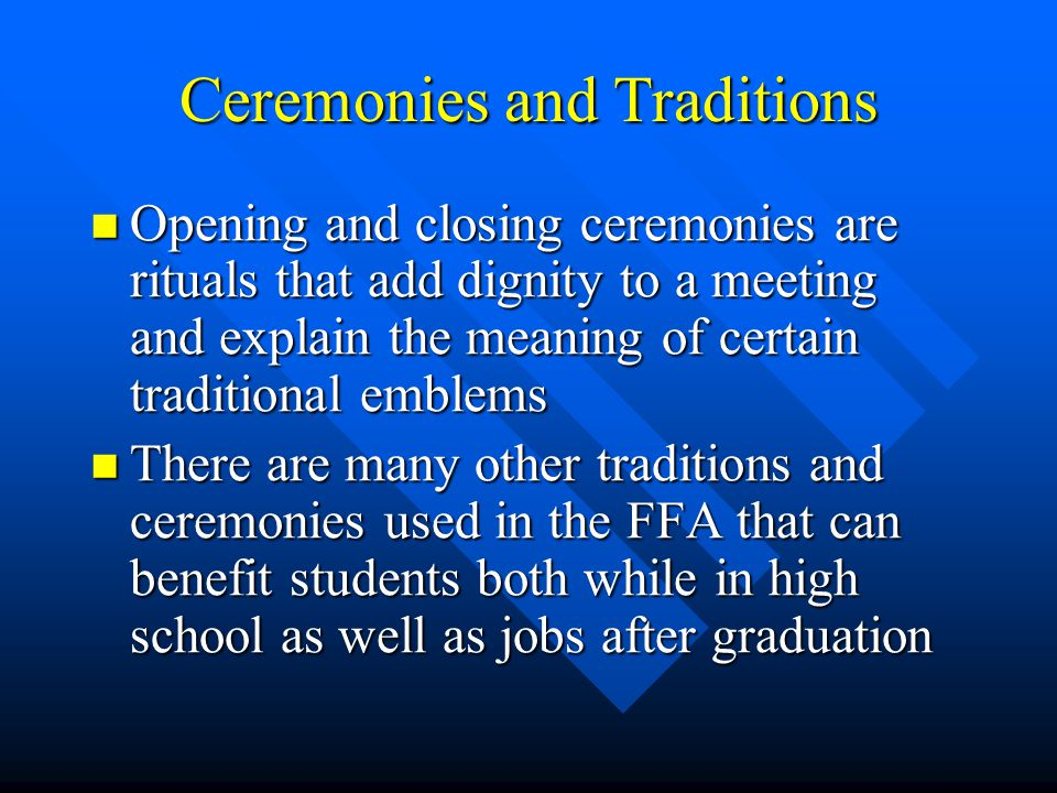 Ceremonies and Traditions Opening and closing ceremonies are rituals that add dignity to a meeting and explain the meaning of certain traditional emblems Opening and closing ceremonies are rituals that add dignity to a meeting and explain the meaning of certain traditional emblems There are many other traditions and ceremonies used in the FFA that can benefit students both while in high school as well as jobs after graduation There are many other traditions and ceremonies used in the FFA that can benefit students both while in high school as well as jobs after graduation