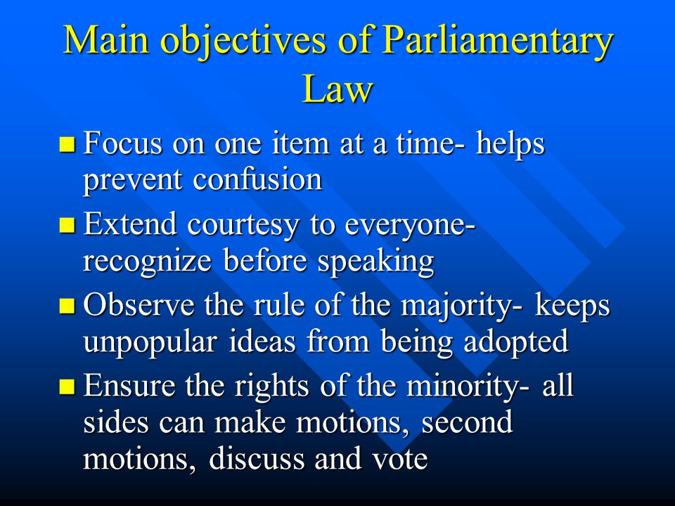Main objectives of Parliamentary Law Focus on one item at a time- helps prevent confusion Focus on one item at a time- helps prevent confusion Extend courtesy to everyone- recognize before speaking Extend courtesy to everyone- recognize before speaking Observe the rule of the majority- keeps unpopular ideas from being adopted Observe the rule of the majority- keeps unpopular ideas from being adopted Ensure the rights of the minority- all sides can make motions, second motions, discuss and vote Ensure the rights of the minority- all sides can make motions, second motions, discuss and vote