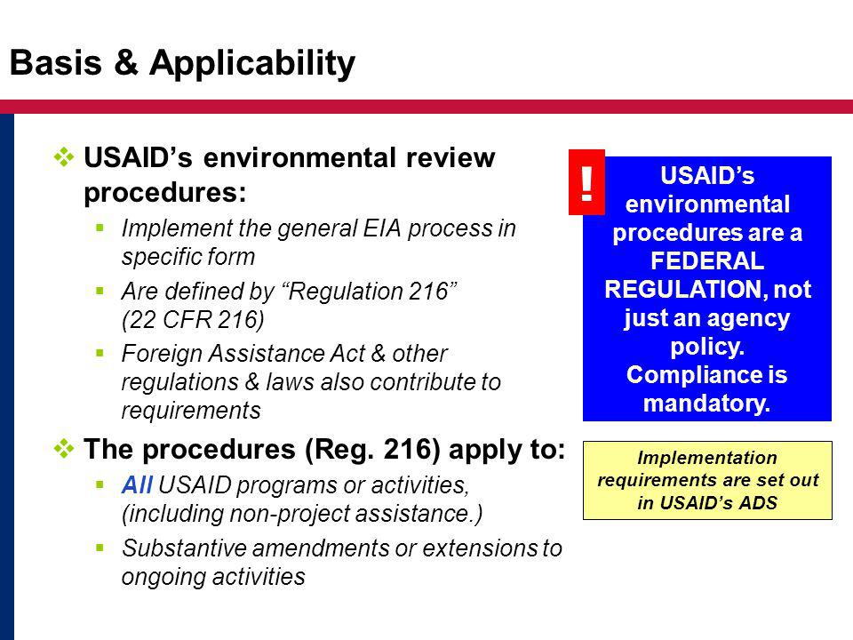Basis & Applicability  USAID's environmental review procedures:  Implement the general EIA process in specific form  Are defined by Regulation 216 (22 CFR 216)  Foreign Assistance Act & other regulations & laws also contribute to requirements  The procedures (Reg.
