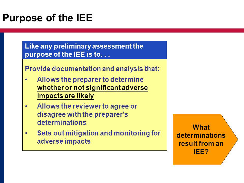 Purpose of the IEE Provide documentation and analysis that: Allows the preparer to determine whether or not significant adverse impacts are likely Allows the reviewer to agree or disagree with the preparer's determinations Sets out mitigation and monitoring for adverse impacts Like any preliminary assessment the purpose of the IEE is to...