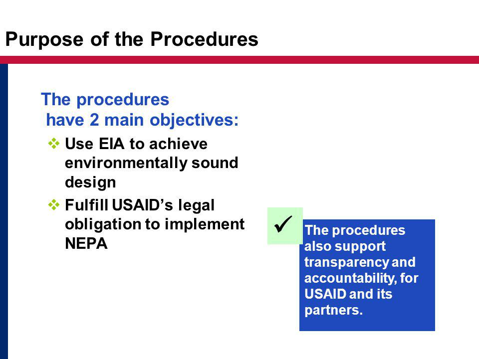 Purpose of the Procedures The procedures have 2 main objectives:  Use EIA to achieve environmentally sound design  Fulfill USAID's legal obligation to implement NEPA The procedures also support transparency and accountability, for USAID and its partners.