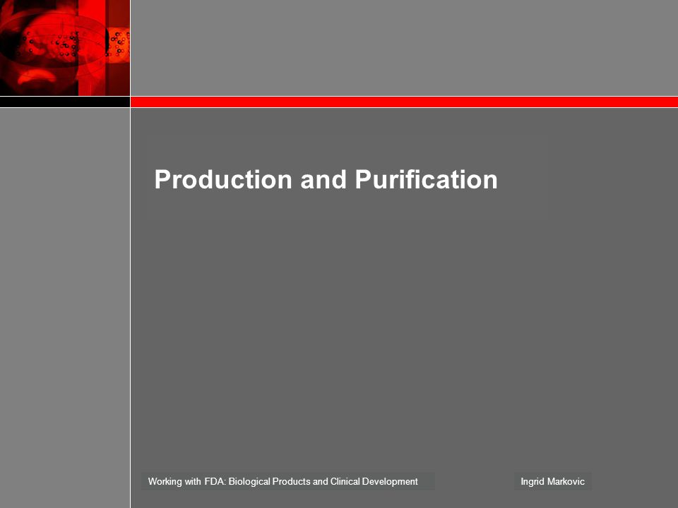 Working with FDA: Biological Products and Clinical DevelopmentIngrid Markovic Production and Purification
