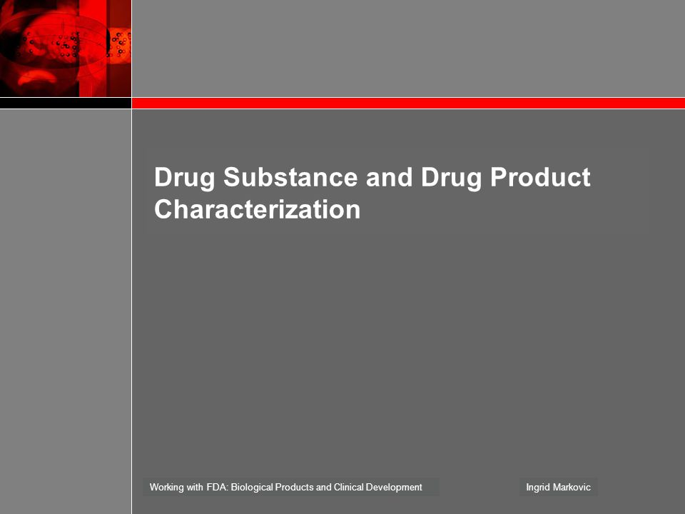 Working with FDA: Biological Products and Clinical DevelopmentIngrid Markovic Drug Substance and Drug Product Characterization