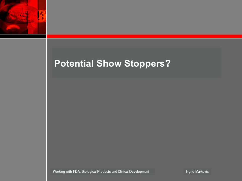 Working with FDA: Biological Products and Clinical DevelopmentIngrid Markovic Potential Show Stoppers?