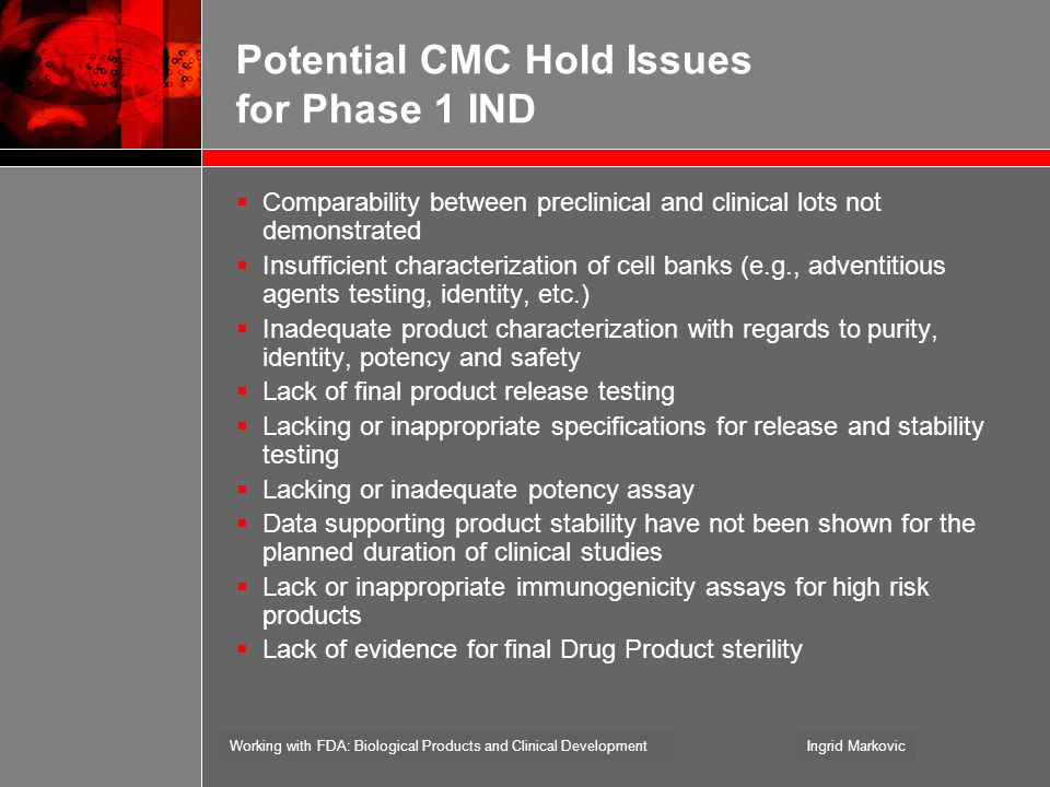 Working with FDA: Biological Products and Clinical DevelopmentIngrid Markovic Potential CMC Hold Issues for Phase 1 IND  Comparability between precli