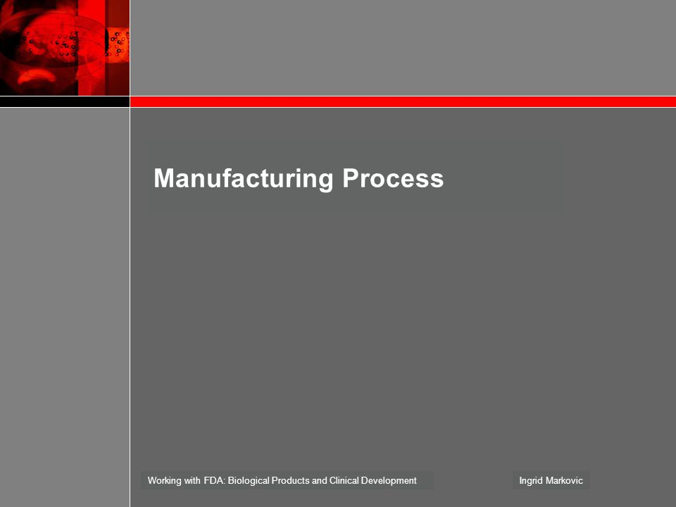 Working with FDA: Biological Products and Clinical DevelopmentIngrid Markovic Manufacturing Process