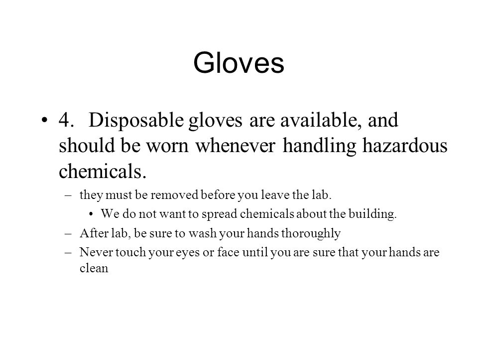 Gloves 4.Disposable gloves are available, and should be worn whenever handling hazardous chemicals.